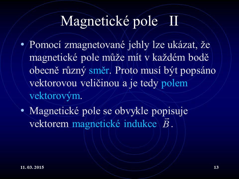 11. 03. 201513 Magnetické pole II Pomocí zmagnetované jehly lze ukázat, že magnetické pole může mít v každém bodě obecně různý směr. Proto musí být po