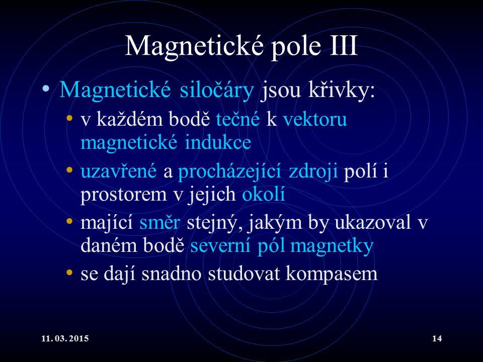 11. 03. 201514 Magnetické pole III Magnetické siločáry jsou křivky: v každém bodě tečné k vektoru magnetické indukce uzavřené a procházející zdroji po