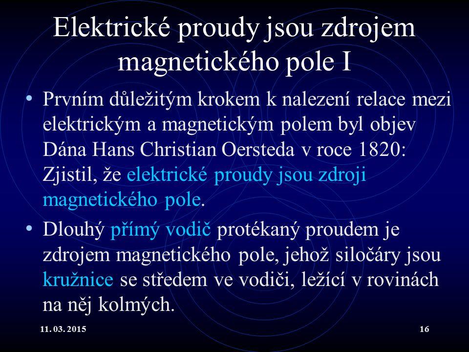 11. 03. 201516 Elektrické proudy jsou zdrojem magnetického pole I Prvním důležitým krokem k nalezení relace mezi elektrickým a magnetickým polem byl o