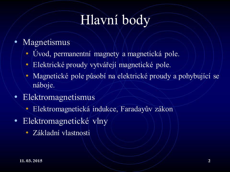 11. 03. 20152 Hlavní body Magnetismus Úvod, permanentní magnety a magnetická pole. Elektrické proudy vytvářejí magnetické pole. Magnetické pole působí