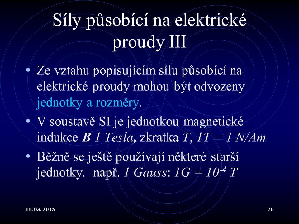 11. 03. 201520 Síly působící na elektrické proudy III Ze vztahu popisujícím sílu působící na elektrické proudy mohou být odvozeny jednotky a rozměry.