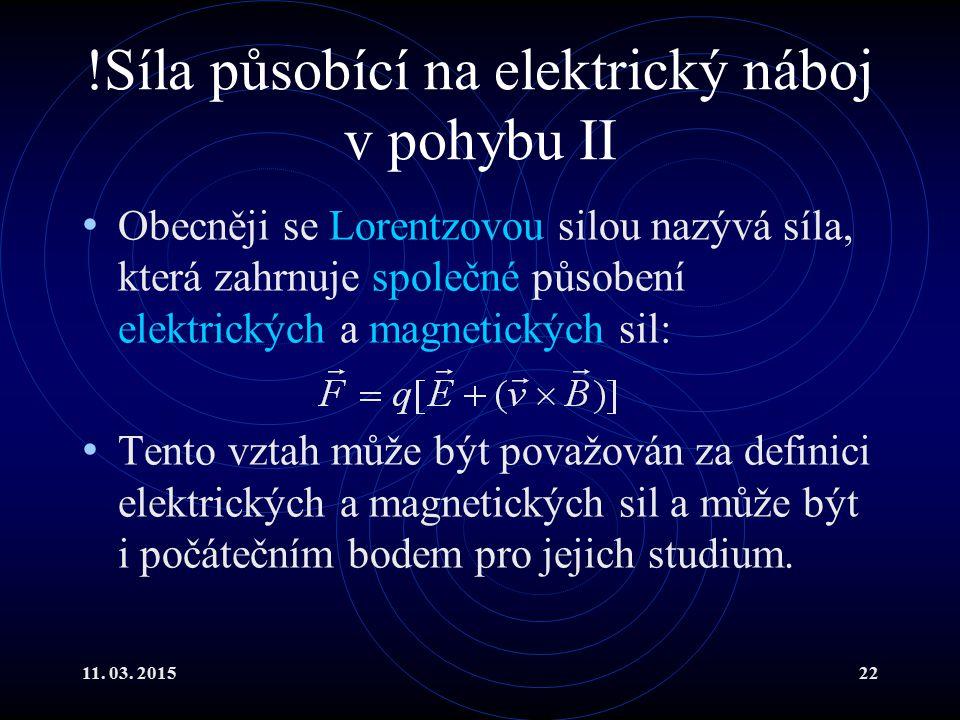 11. 03. 201522 !Síla působící na elektrický náboj v pohybu II Obecněji se Lorentzovou silou nazývá síla, která zahrnuje společné působení elektrických