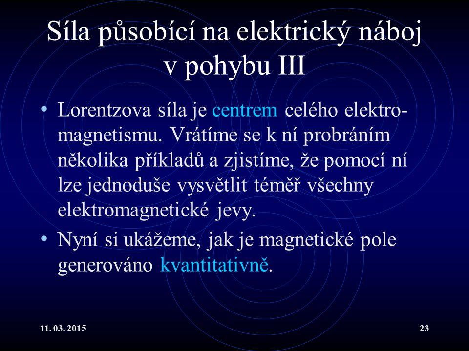 11. 03. 201523 Síla působící na elektrický náboj v pohybu III Lorentzova síla je centrem celého elektro- magnetismu. Vrátíme se k ní probráním několik