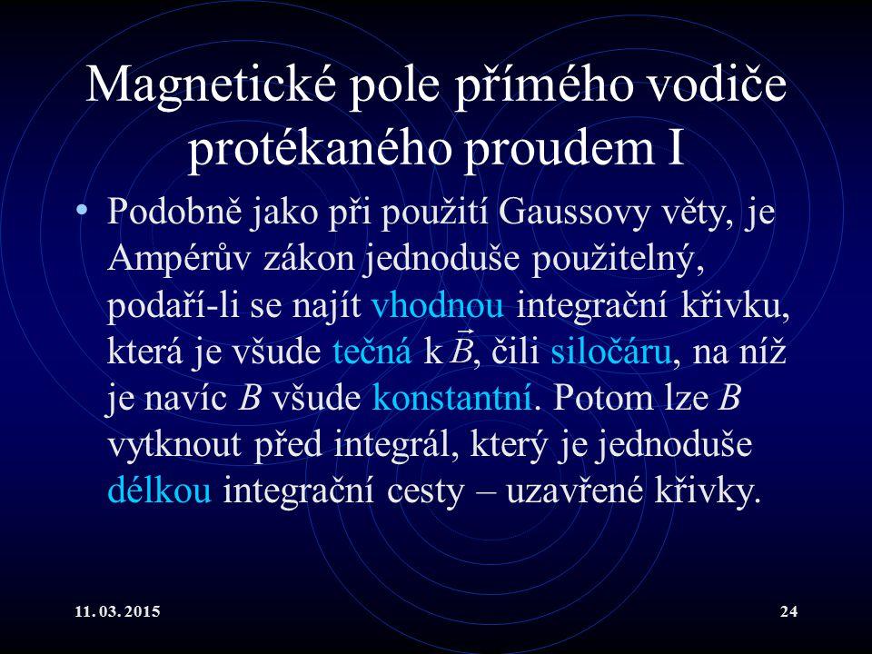 11. 03. 201524 Magnetické pole přímého vodiče protékaného proudem I Podobně jako při použití Gaussovy věty, je Ampérův zákon jednoduše použitelný, pod