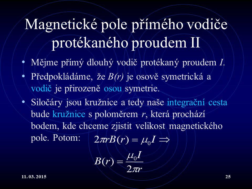 11. 03. 201525 Magnetické pole přímého vodiče protékaného proudem II Mějme přímý dlouhý vodič protékaný proudem I. Předpokládáme, že B(r) je osově sym
