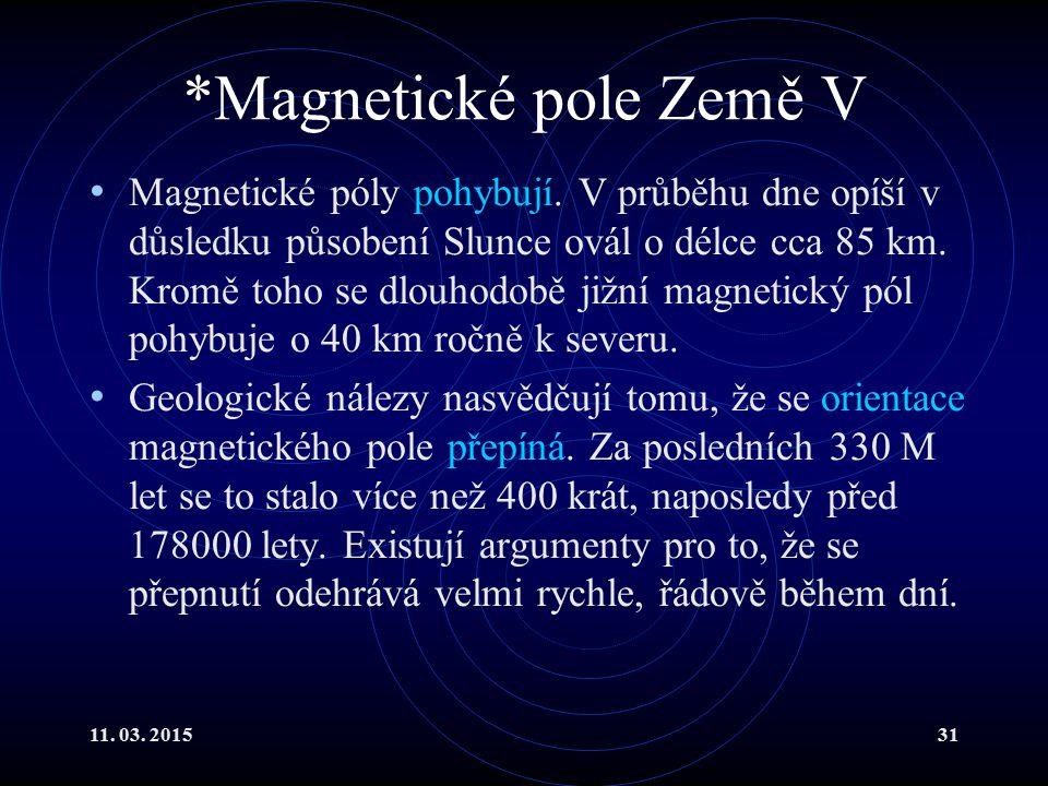 11. 03. 201531 *Magnetické pole Země V Magnetické póly pohybují. V průběhu dne opíší v důsledku působení Slunce ovál o délce cca 85 km. Kromě toho se