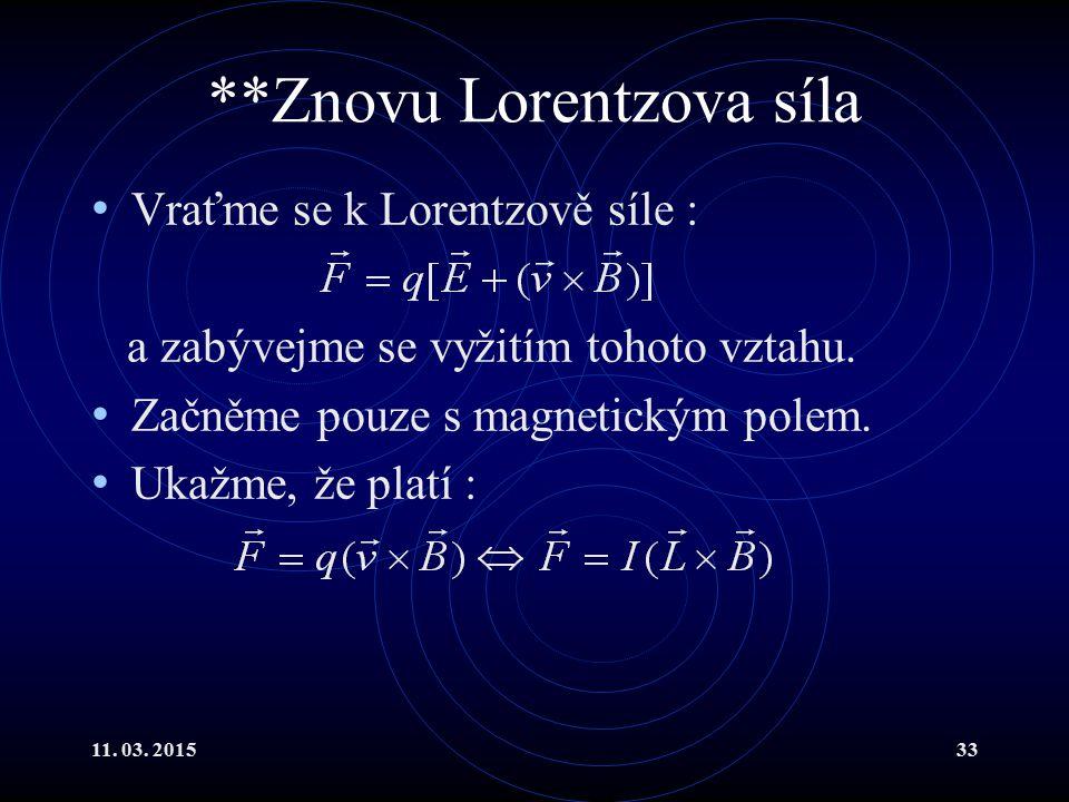 11. 03. 201533 **Znovu Lorentzova síla Vraťme se k Lorentzově síle : a zabývejme se vyžitím tohoto vztahu. Začněme pouze s magnetickým polem. Ukažme,