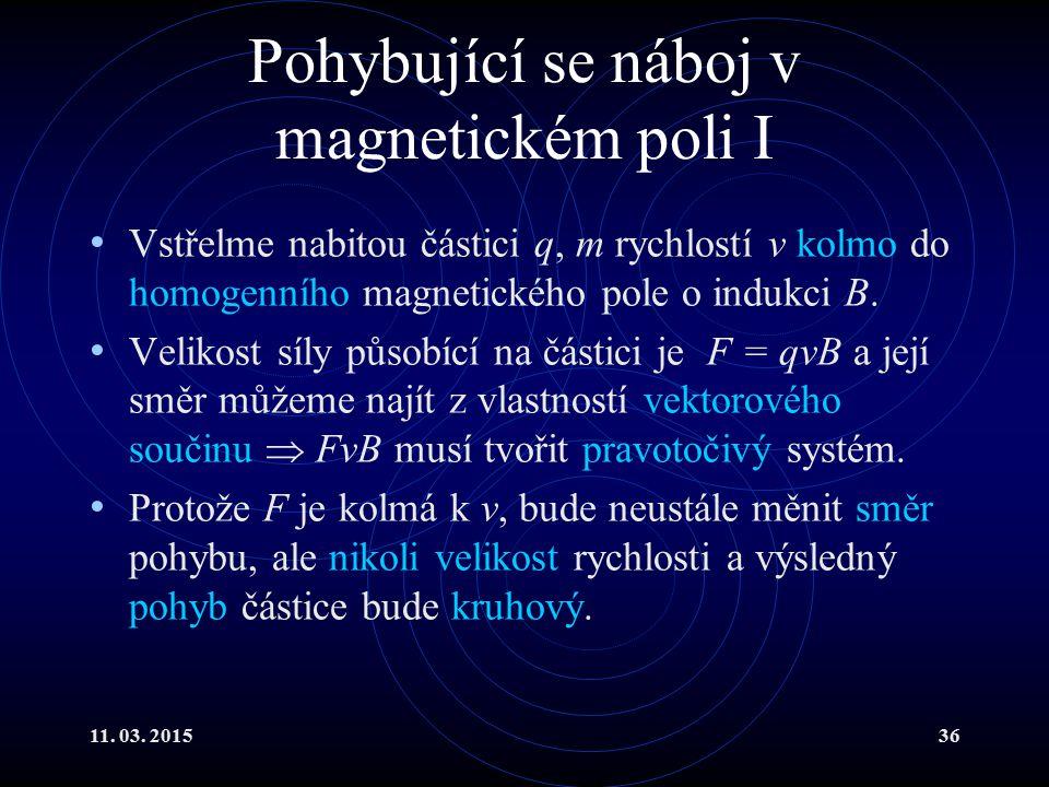 11. 03. 201536 Pohybující se náboj v magnetickém poli I Vstřelme nabitou částici q, m rychlostí v kolmo do homogenního magnetického pole o indukci B.