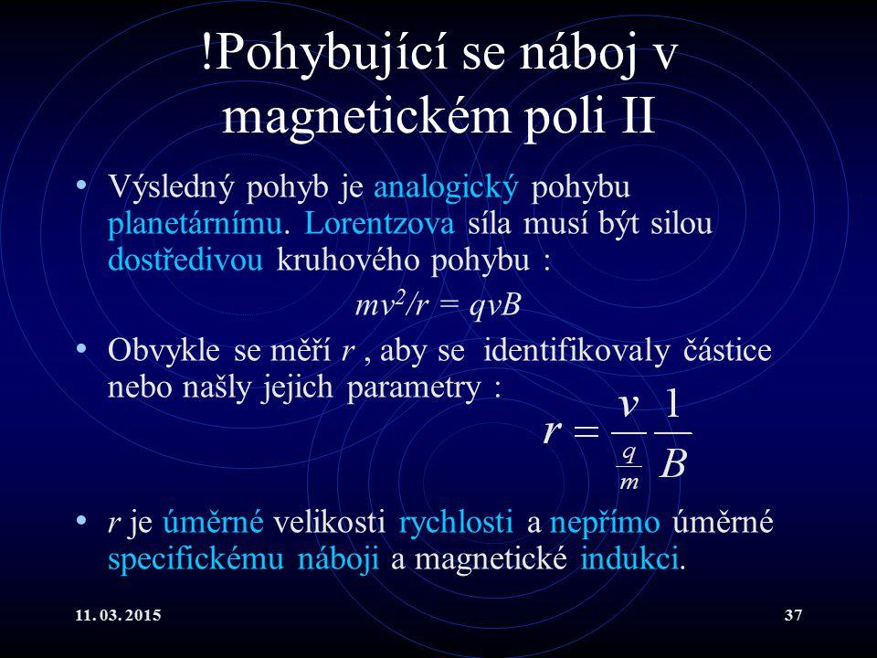 11. 03. 201537 !Pohybující se náboj v magnetickém poli II Výsledný pohyb je analogický pohybu planetárnímu. Lorentzova síla musí být silou dostředivou