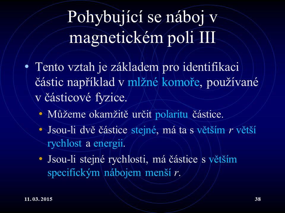 11. 03. 201538 Pohybující se náboj v magnetickém poli III Tento vztah je základem pro identifikaci částic například v mlžné komoře, používané v částic