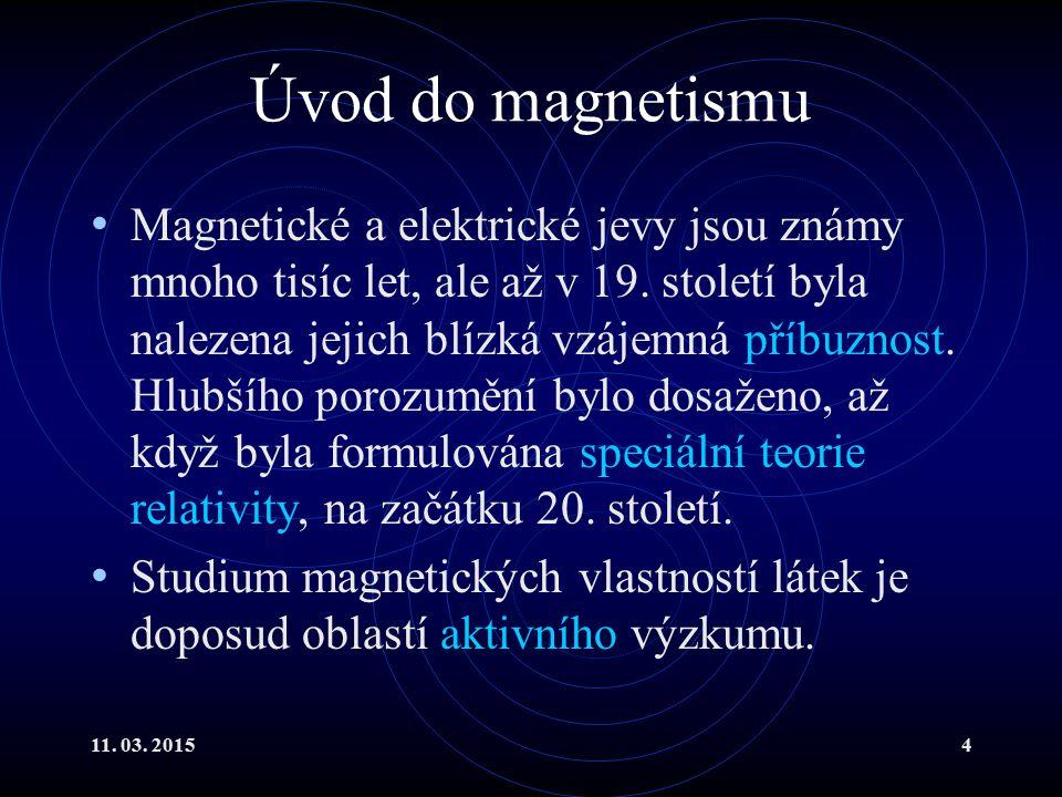 11. 03. 20154 Úvod do magnetismu Magnetické a elektrické jevy jsou známy mnoho tisíc let, ale až v 19. století byla nalezena jejich blízká vzájemná př