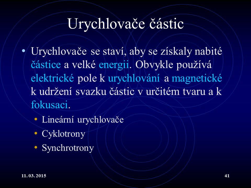 11. 03. 201541 Urychlovače částic Urychlovače se staví, aby se získaly nabité částice a velké energii. Obvykle používá elektrické pole k urychlování a