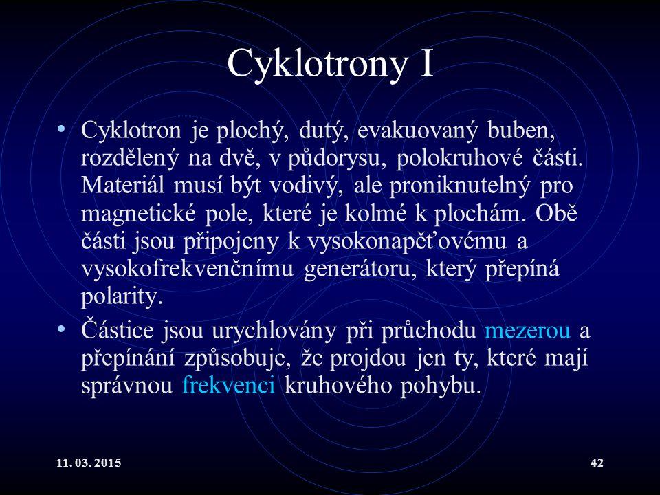 11. 03. 201542 Cyklotrony I Cyklotron je plochý, dutý, evakuovaný buben, rozdělený na dvě, v půdorysu, polokruhové části. Materiál musí být vodivý, al