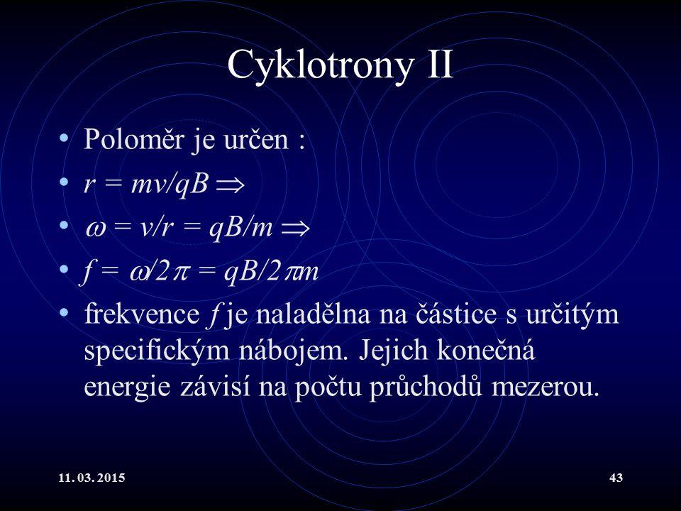 11. 03. 201543 Cyklotrony II Poloměr je určen : r = mv/qB   = v/r = qB/m  f =  /2  = qB/2  m frekvence f je naladělna na částice s určitým speci