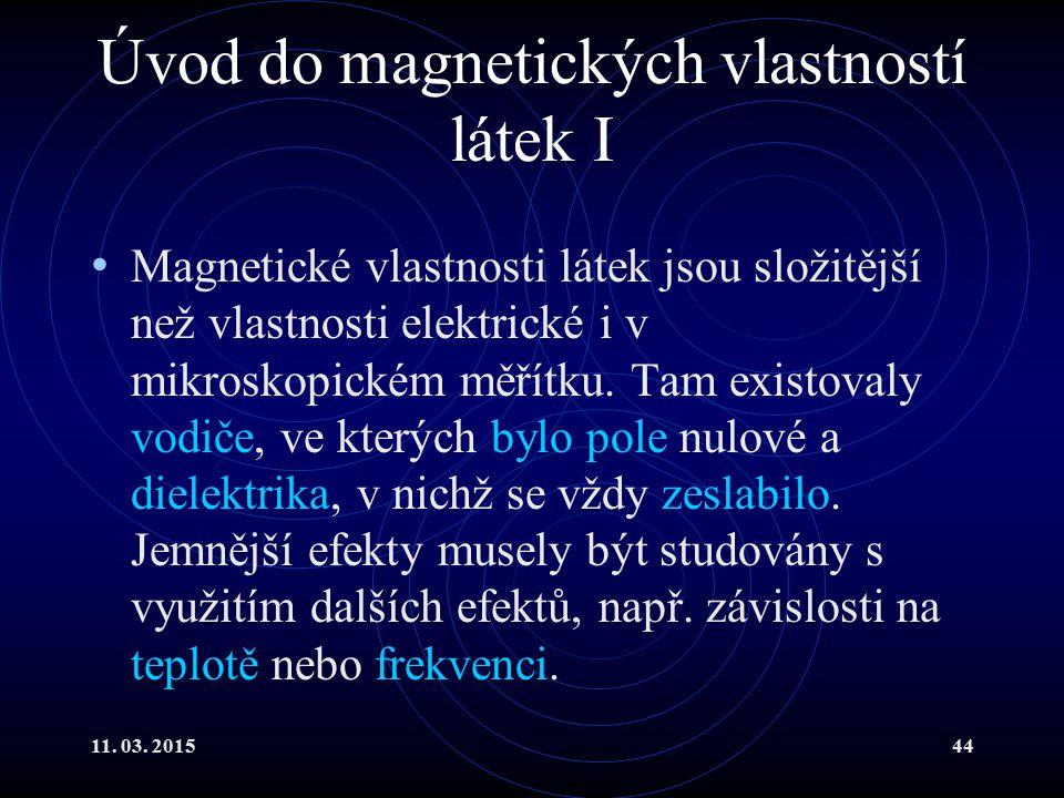 11. 03. 201544 Úvod do magnetických vlastností látek I Magnetické vlastnosti látek jsou složitější než vlastnosti elektrické i v mikroskopickém měřítk