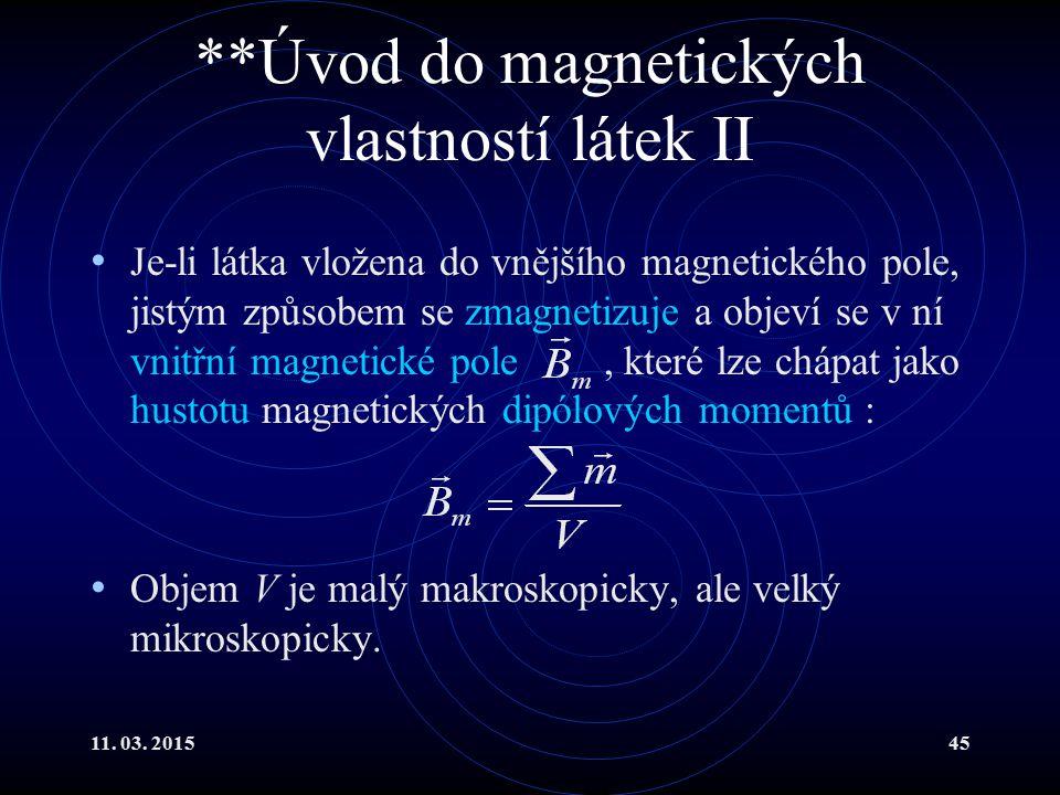 11. 03. 201545 **Úvod do magnetických vlastností látek II Je-li látka vložena do vnějšího magnetického pole, jistým způsobem se zmagnetizuje a objeví