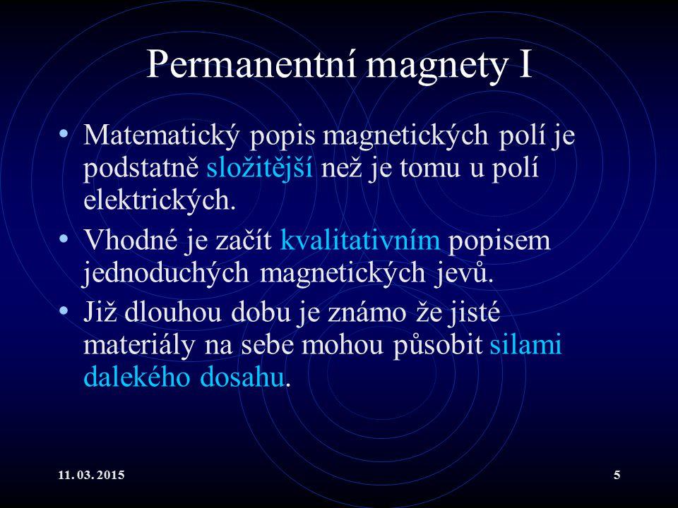 11. 03. 20155 Permanentní magnety I Matematický popis magnetických polí je podstatně složitější než je tomu u polí elektrických. Vhodné je začít kvali