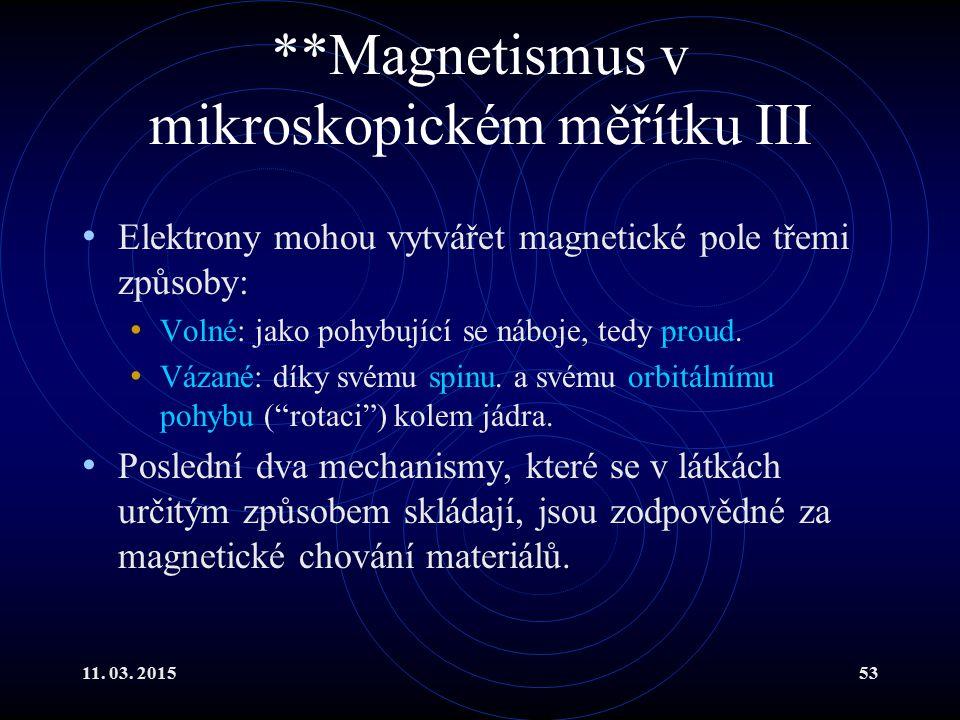 11. 03. 201553 **Magnetismus v mikroskopickém měřítku III Elektrony mohou vytvářet magnetické pole třemi způsoby: Volné: jako pohybující se náboje, te