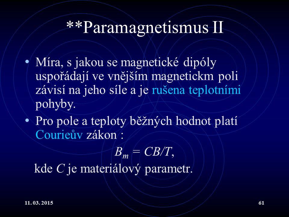 11. 03. 201561 **Paramagnetismus II Míra, s jakou se magnetické dipóly uspořádají ve vnějším magnetickm poli závisí na jeho síle a je rušena teplotním