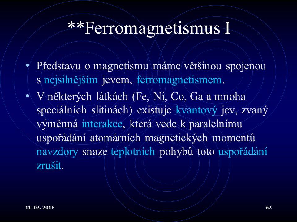 11. 03. 201562 **Ferromagnetismus I Představu o magnetismu máme většinou spojenou s nejsilnějším jevem, ferromagnetismem. V některých látkách (Fe, Ni,