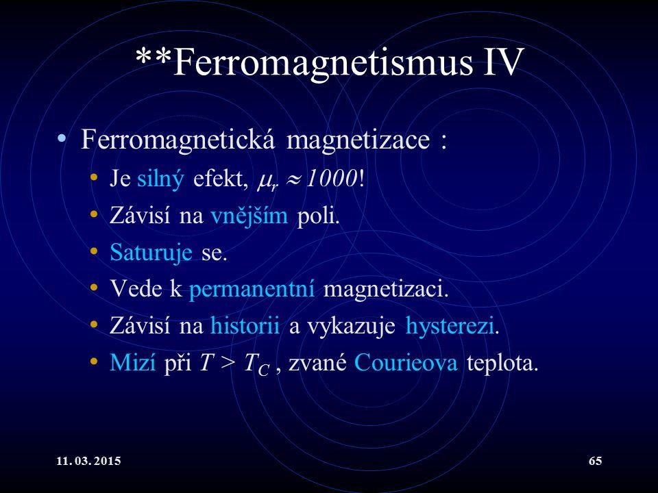 11. 03. 201565 **Ferromagnetismus IV Ferromagnetická magnetizace : Je silný efekt,  r  1000! Závisí na vnějším poli. Saturuje se. Vede k permanentní