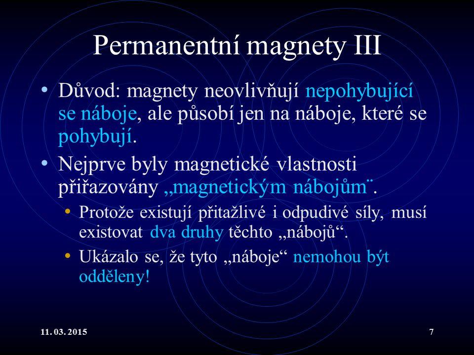 11. 03. 20157 Permanentní magnety III Důvod: magnety neovlivňují nepohybující se náboje, ale působí jen na náboje, které se pohybují. Nejprve byly mag