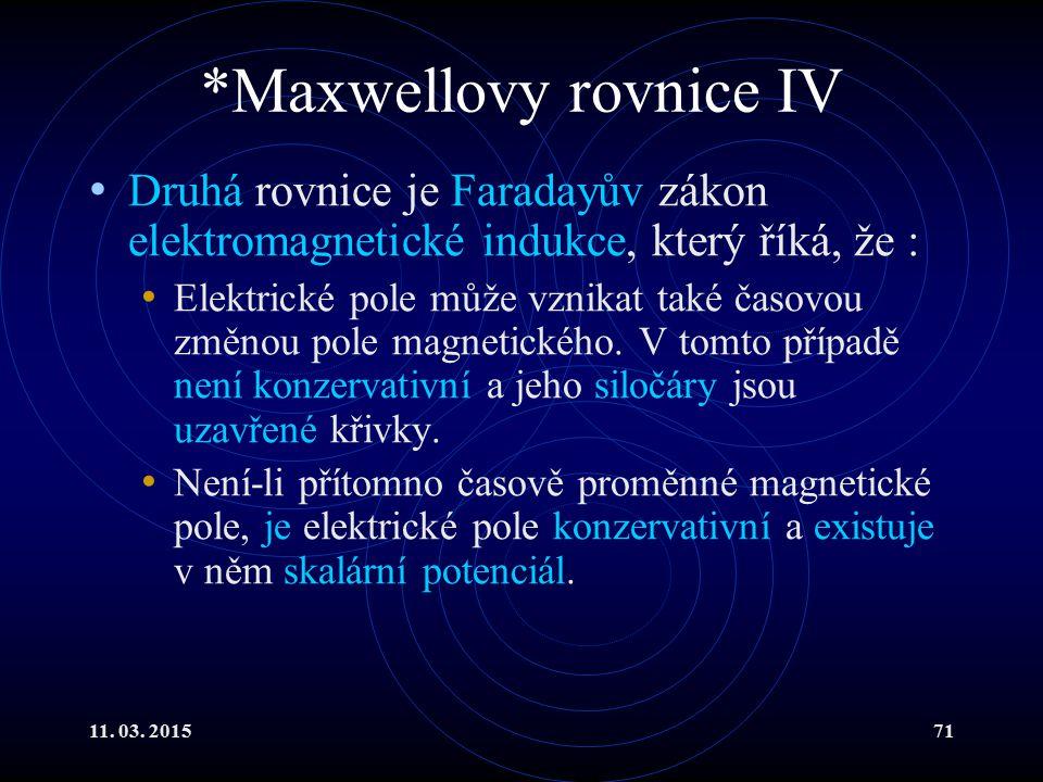 11. 03. 201571 *Maxwellovy rovnice IV Druhá rovnice je Faradayův zákon elektromagnetické indukce, který říká, že : Elektrické pole může vznikat také č