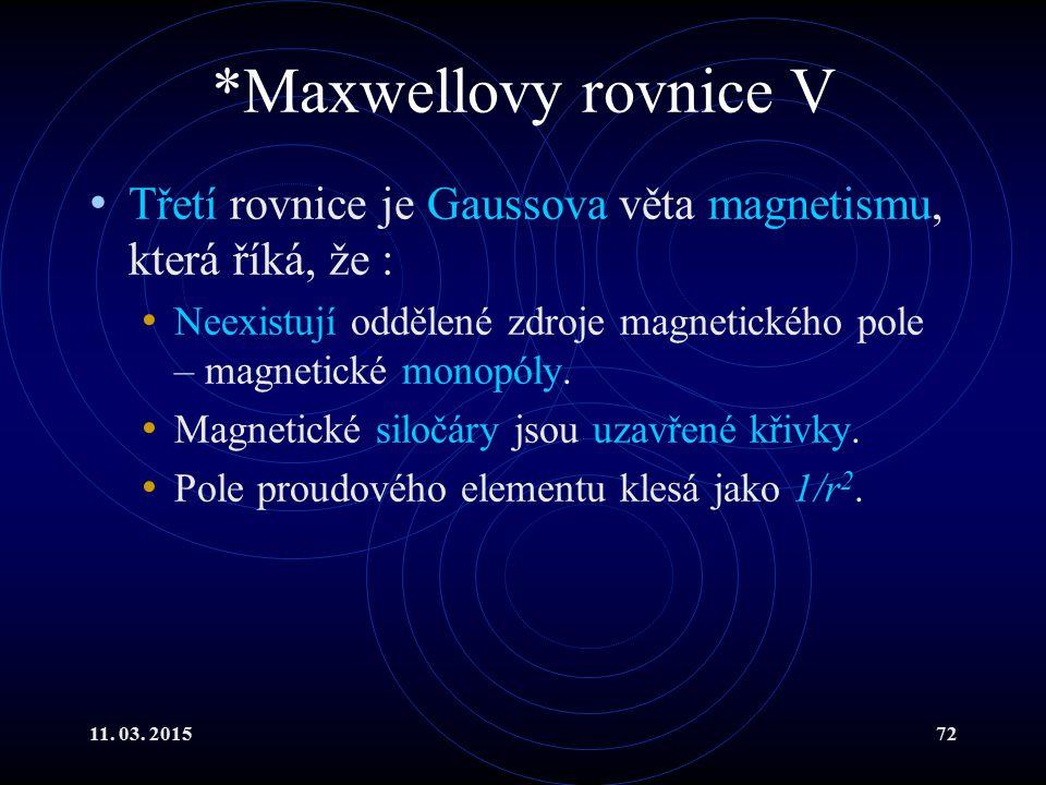 11. 03. 201572 *Maxwellovy rovnice V Třetí rovnice je Gaussova věta magnetismu, která říká, že : Neexistují oddělené zdroje magnetického pole – magnet