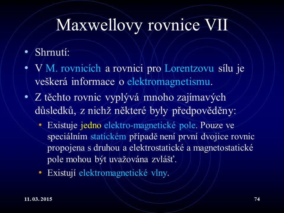 11. 03. 201574 Maxwellovy rovnice VII Shrnutí: V M. rovnicích a rovnici pro Lorentzovu sílu je veškerá informace o elektromagnetismu. Z těchto rovnic