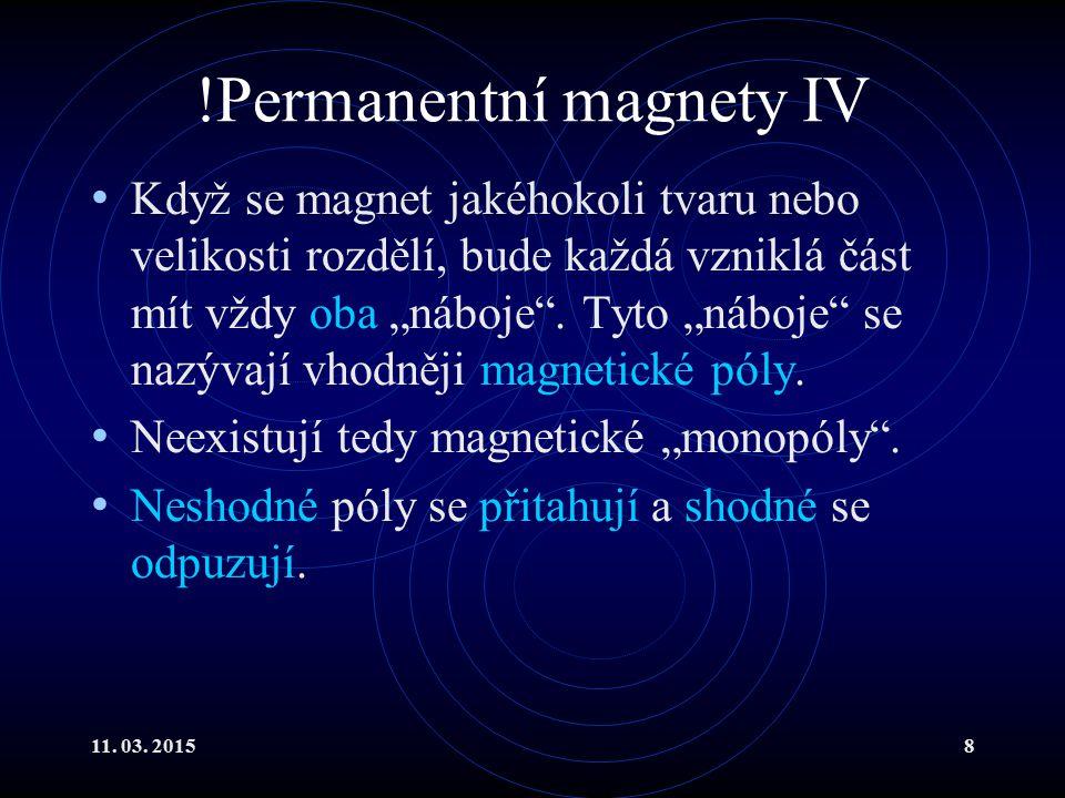 """11. 03. 20158 !Permanentní magnety IV Když se magnet jakéhokoli tvaru nebo velikosti rozdělí, bude každá vzniklá část mít vždy oba """"náboje"""". Tyto """"náb"""