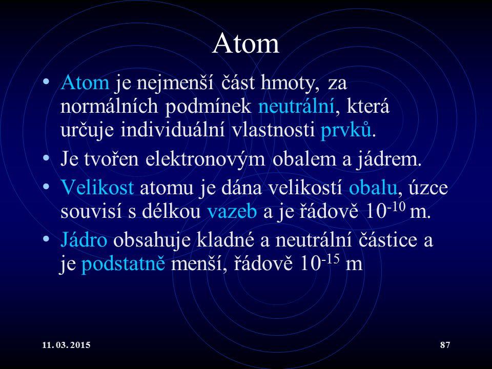 11. 03. 201587 Atom Atom je nejmenší část hmoty, za normálních podmínek neutrální, která určuje individuální vlastnosti prvků. Je tvořen elektronovým