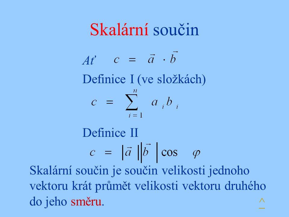 Skalární součin Ať Definice I (ve složkách) Definice II Skalární součin je součin velikosti jednoho vektoru krát průmět velikosti vektoru druhého do j