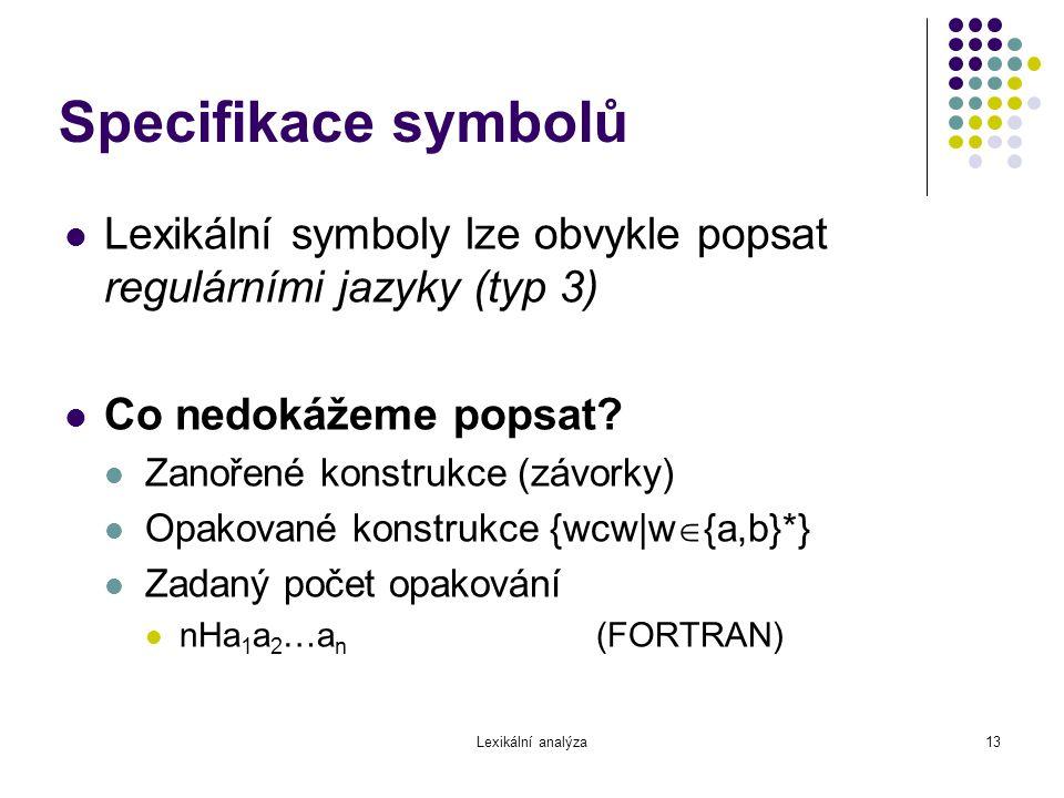 Lexikální analýza13 Specifikace symbolů Lexikální symboly lze obvykle popsat regulárními jazyky (typ 3) Co nedokážeme popsat? Zanořené konstrukce (záv
