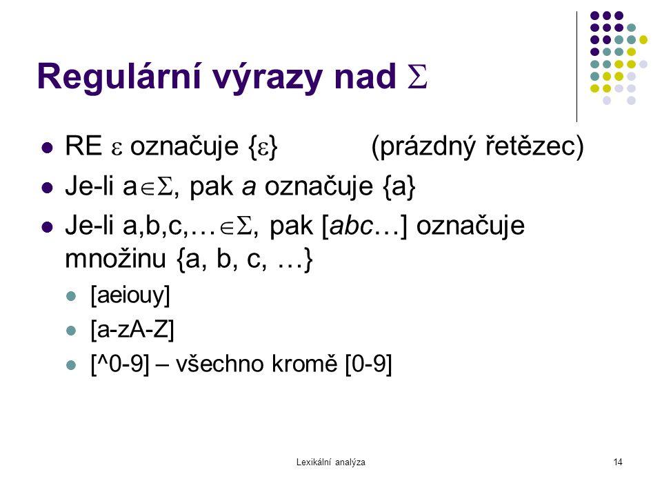 Lexikální analýza14 Regulární výrazy nad  RE  označuje {  }(prázdný řetězec) Je-li a , pak a označuje {a} Je-li a,b,c,… , pak [abc…] označuje m