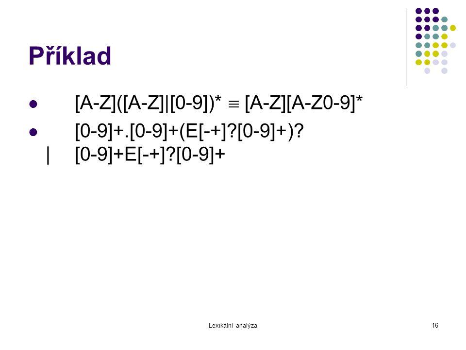Lexikální analýza16 Příklad [A-Z]([A-Z]|[0-9])*  [A-Z][A-Z0-9]* [0-9]+.[0-9]+(E[-+]?[0-9]+)? |[0-9]+E[-+]?[0-9]+