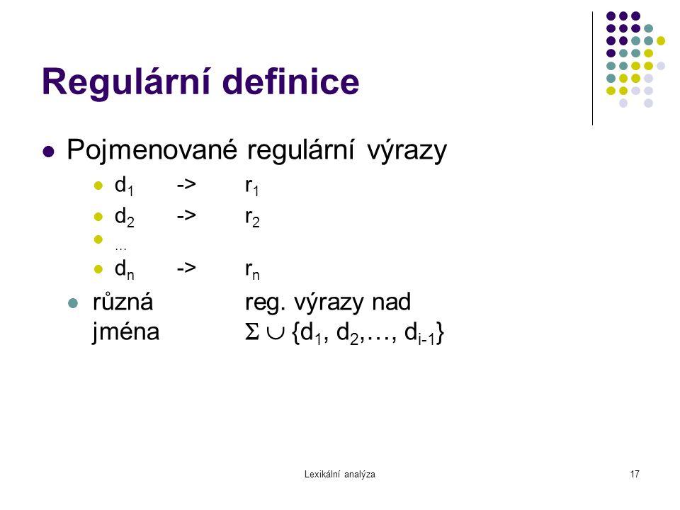 Lexikální analýza17 Regulární definice Pojmenované regulární výrazy d 1 ->r 1 d 2 ->r 2... d n ->r n různáreg. výrazy nad jména   {d 1, d 2,…, d i-1