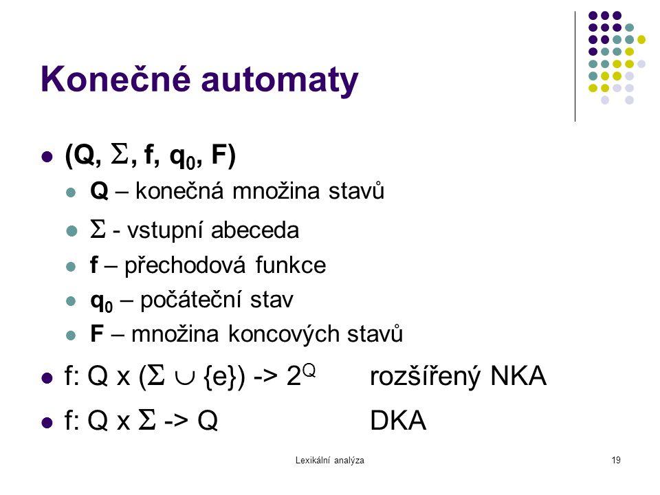 Lexikální analýza19 Konečné automaty (Q, , f, q 0, F) Q – konečná množina stavů  - vstupní abeceda f – přechodová funkce q 0 – počáteční stav F – mn