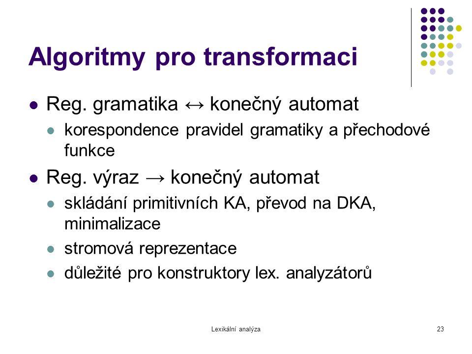 Lexikální analýza23 Algoritmy pro transformaci Reg. gramatika ↔ konečný automat korespondence pravidel gramatiky a přechodové funkce Reg. výraz → kone