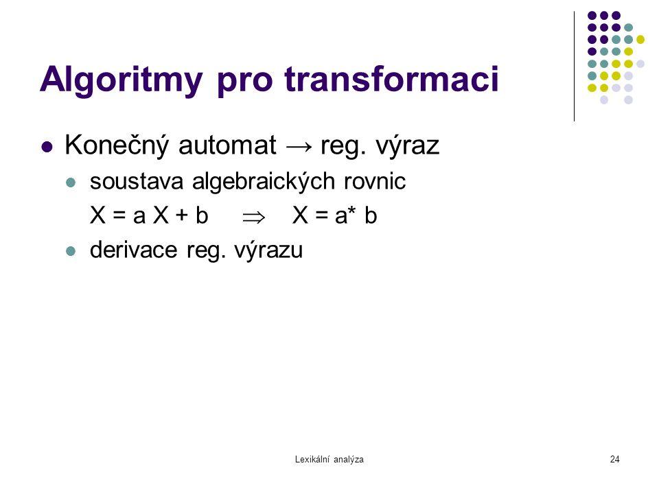 Lexikální analýza24 Algoritmy pro transformaci Konečný automat → reg. výraz soustava algebraických rovnic X = a X + b  X = a* b derivace reg. výrazu