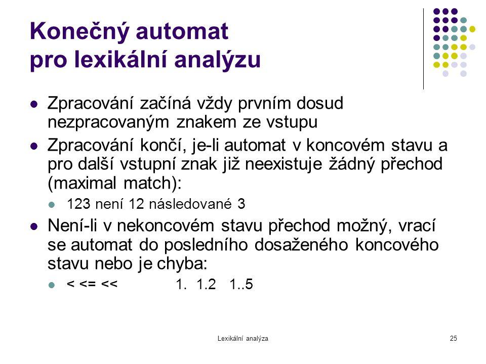 Lexikální analýza25 Konečný automat pro lexikální analýzu Zpracování začíná vždy prvním dosud nezpracovaným znakem ze vstupu Zpracování končí, je-li a