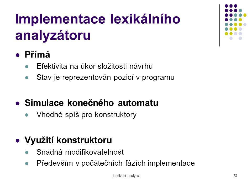 Lexikální analýza28 Implementace lexikálního analyzátoru Přímá Efektivita na úkor složitosti návrhu Stav je reprezentován pozicí v programu Simulace k