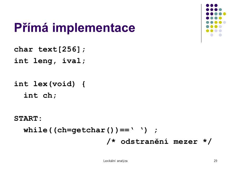 Lexikální analýza29 Přímá implementace char text[256]; int leng, ival; int lex(void) { int ch; START: while((ch=getchar())==' ') ; /* odstranění mezer