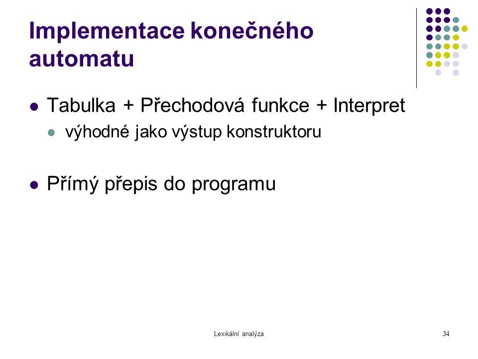 Lexikální analýza34 Implementace konečného automatu Tabulka + Přechodová funkce + Interpret výhodné jako výstup konstruktoru Přímý přepis do programu