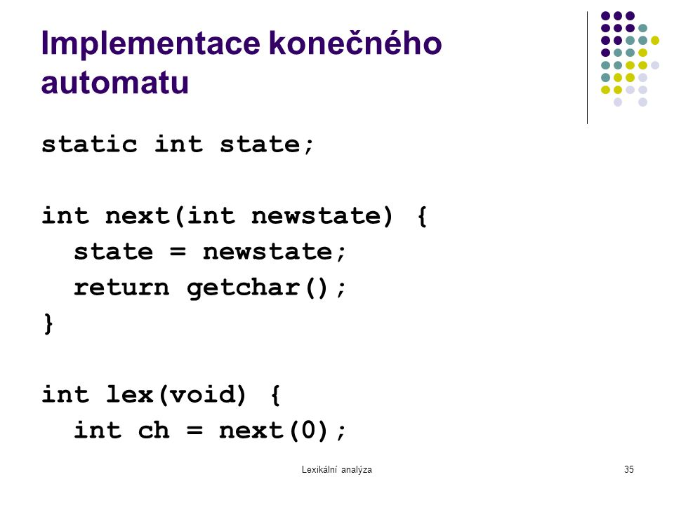 Lexikální analýza35 Implementace konečného automatu static int state; int next(int newstate) { state = newstate; return getchar(); } int lex(void) { i