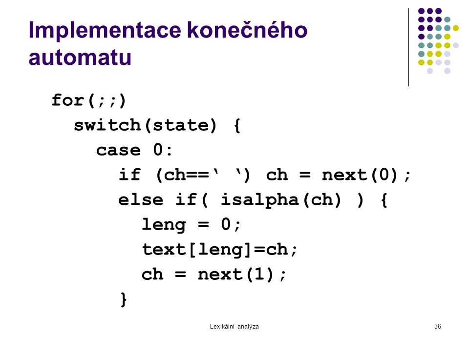 Lexikální analýza36 Implementace konečného automatu for(;;) switch(state) { case 0: if (ch==' ') ch = next(0); else if( isalpha(ch) ) { leng = 0; text[leng]=ch; ch = next(1); }