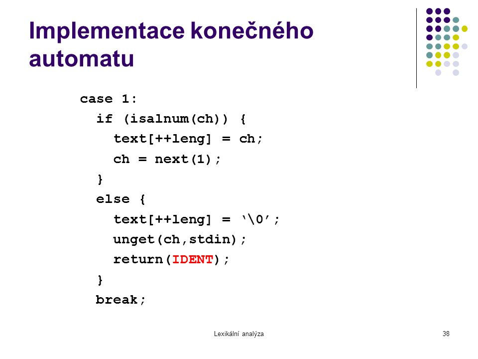 Lexikální analýza38 Implementace konečného automatu case 1: if (isalnum(ch)) { text[++leng] = ch; ch = next(1); } else { text[++leng] = '\0'; unget(ch,stdin); return(IDENT); } break;