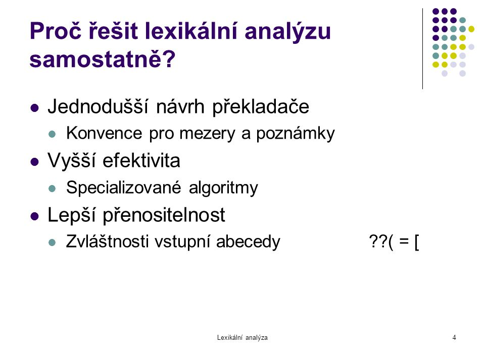 Lexikální analýza4 Proč řešit lexikální analýzu samostatně? Jednodušší návrh překladače Konvence pro mezery a poznámky Vyšší efektivita Specializované