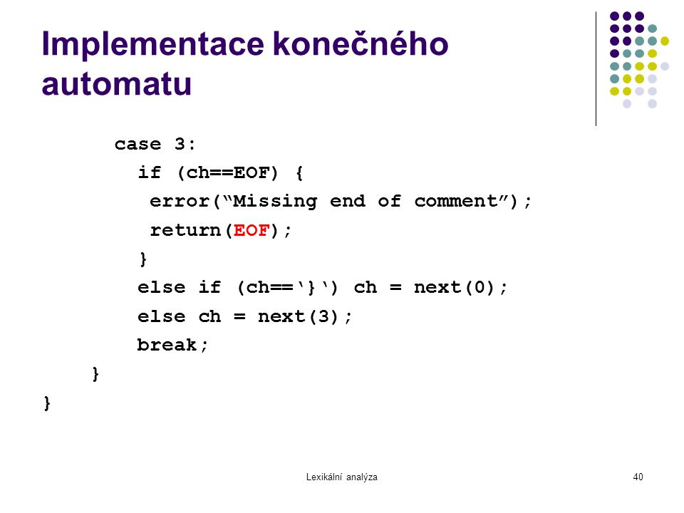 Lexikální analýza40 Implementace konečného automatu case 3: if (ch==EOF) { error( Missing end of comment ); return(EOF); } else if (ch=='}') ch = next(0); else ch = next(3); break; }