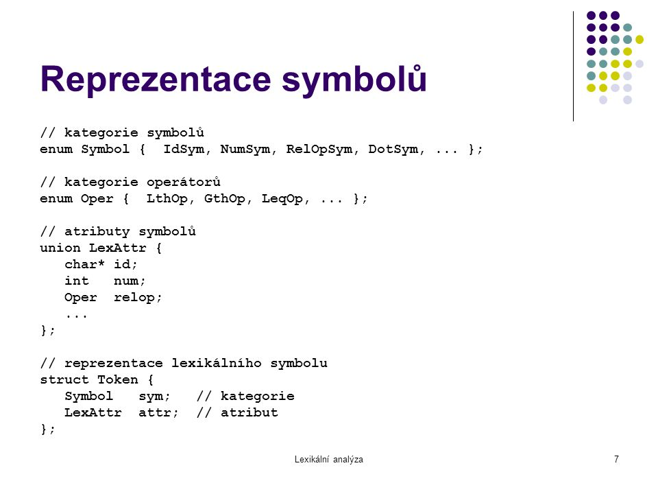 Lexikální analýza7 Reprezentace symbolů // kategorie symbolů enum Symbol { IdSym, NumSym, RelOpSym, DotSym,... }; // kategorie operátorů enum Oper { L