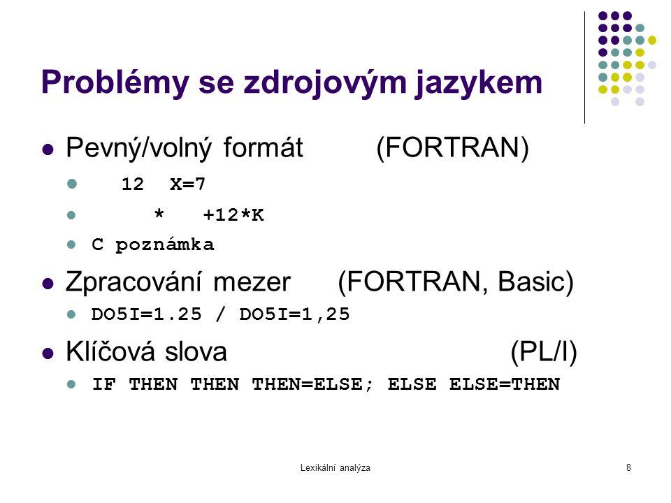 Lexikální analýza8 Problémy se zdrojovým jazykem Pevný/volný formát(FORTRAN) 12 X=7 * +12*K C poznámka Zpracování mezer (FORTRAN, Basic) DO5I=1.25 / D